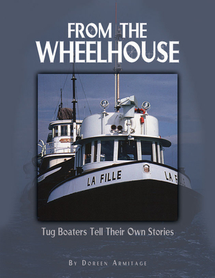 From the Wheelhouse: Tugboaters Tell Their Own Stories - Armitage, Doreen