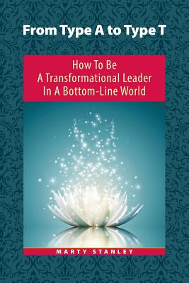 From Type A to Type T: How to Be a Transformational Leader in a Bottom-Line World - Stanley, Marty