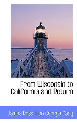 From Wisconsin to California and Return - Ross, James, and Gary, Hon George