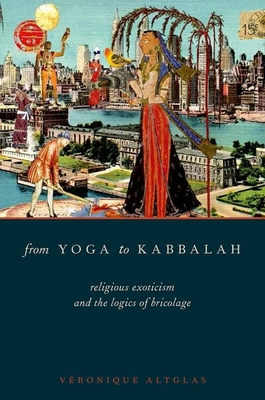 From Yoga to Kabbalah: Religious Exoticism and the Logics of Bricolage - Altglas, Veronique