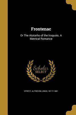 Frontenac: Or the Atotarho of the Iroquois. a Metrical Romance - Street, Alfred Billings 1811?-1881 (Creator)