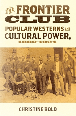 Frontier Club: Popular Westerns and Cultural Power, 1880-1924 - Bold, Christine, Dr.