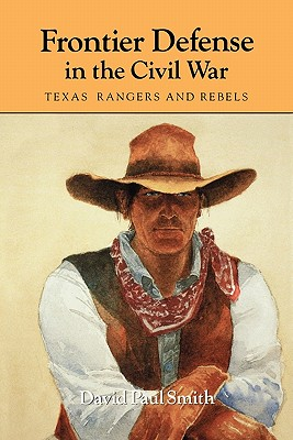Frontier Defense in the Civil War: Texas' Rangers and Rebels - Smith, David Paul