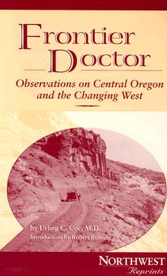 Frontier Doctor: Observations on Central Oregon & the Changing West - Coe, Urling C