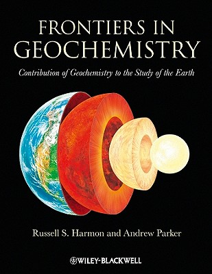 Frontiers in Geochemistry - Contribution of Geochemistry to the Study of the Earth - Harmon, Russell, and Parker, Andrew