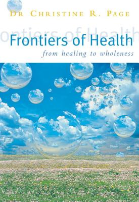 Frontiers of Health: How to Heal the Whole Person - Page, Dr Christine R