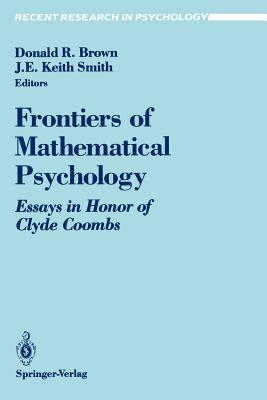 Frontiers of Mathematical Psychology: Essays in Honor of Clyde Coombs - Brown, Donald R (Editor), and Smith, J E Keith (Editor)