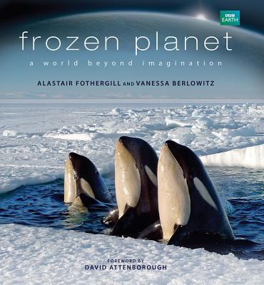Frozen Planet: A World Beyond Imagination - Fothergill, Alastair, and Berlowitz, Vanessa, and Attenborough, David, Sir (Foreword by)