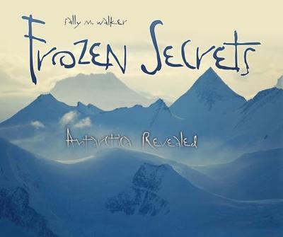 Frozen Secrets: Antarctica Revealed - Walker, Sally M