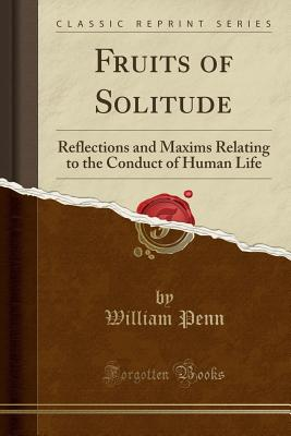 Fruits of Solitude: Reflections and Maxims Relating to the Conduct of Human Life (Classic Reprint) - Penn, William