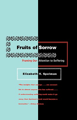 Fruits of Sorrow: Framing Our Attention to Suffering - Spelman, Elizabeth V