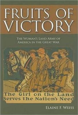 Fruits of Victory: The Woman's Land Army of America in the Great War - Weiss, Elaine F
