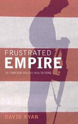 Frustrated Empire: US Foreign Policy, 9/11 to Iraq - Ryan, David, Dr.