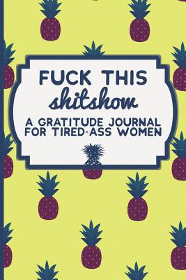 Fuck This Shit Show: A Gratitude Journal for Tired-Ass Women: Funny Swearing Gifts Gag Gifts for Women Small Gifts for Sisters and Best Friends - Beetches, Crazy Tired