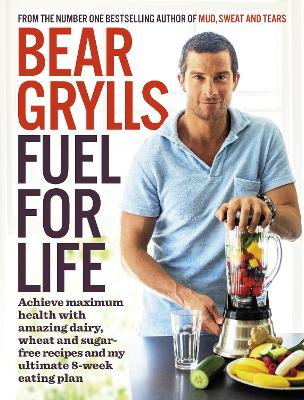 Fuel for Life: Achieve maximum health with amazing dairy, wheat and sugar-free recipes and my ultimate 8-week eating plan - Grylls, Bear