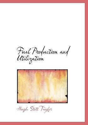 Fuel Production and Utilization - Taylor, Hugh Stott