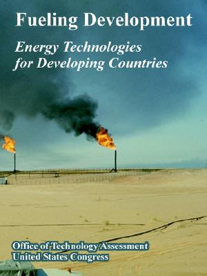 Fueling Development: Energy Technologies for Developing Countries - Office of Technology Assessment, Of Technology Assessment, and United States Congress, States Congress