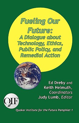 Fueling Our Future: A Dialogue about Technology, Ethics, Public Policy, and Remedial Action - Lumb, Judy (Editor), and Dreby, Ed (Compiled by), and Helmuth, Keith (Compiled by)