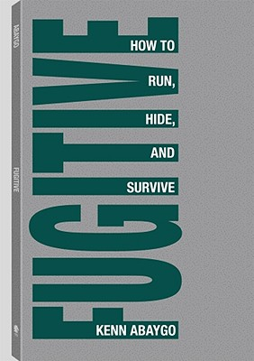 Fugitive!: How to Run, Hide, and Survive - Abaygo, Kenn