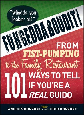Fuhgeddaboudit!: From Fist-Pumping to Family Restaurant - 101 Ways to Tell If You're a Guido - Renzoni, Andrea, and Renzoni, Eric