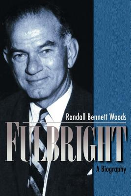 Fulbright: A Biography - Woods, Randall Bennett