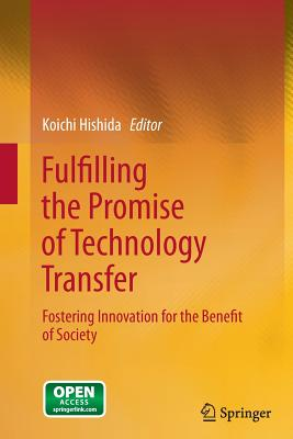 Fulfilling the Promise of Technology Transfer: Fostering Innovation for the Benefit of Society - Hishida, Koichi (Editor)
