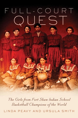 Full-Court Quest: The Girls from Fort Shaw Indian School, Basketball Champions of the World - Peavy, Linda, and Smith, Ursula