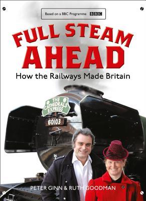 Full Steam Ahead: How the Railways Made Britain - Ginn, Peter, and Goodman, Ruth