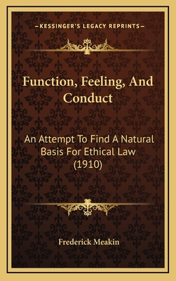 Function, Feeling, and Conduct: An Attempt to Find a Natural Basis for Ethical Law (1910) - Meakin, Frederick