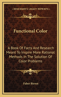 Functional Color: A Book of Facts and Research Meant to Inspire More Rational Methods in the Solution of Color Problems - Birren, Faber