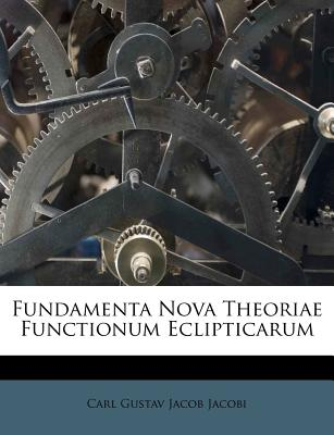 Fundamenta Nova Theoriae Functionum Eclipticarum - Carl Gustav Jacob Jacobi (Creator)