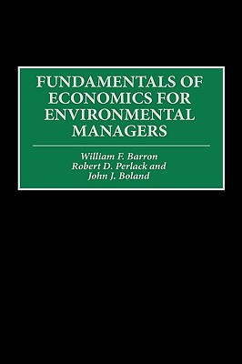 Fundamentals of Economics for Environmental Managers - Barron, William F, and Boland, John J, Ph.D., and Perlack, Robert