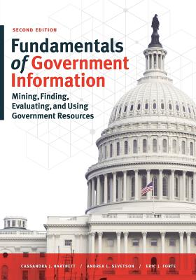 Fundamentals of Government Information: Mining, Finding, Evaluating, and Using Government Resources - Hartnett, Cassandra J., and Sevetson, Andrea L., and Forte, Eric J.