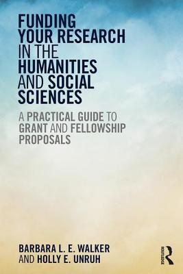 Funding Your Research in the Humanities and Social Sciences: A Practical Guide to Grant and Fellowship Proposals - Walker, Barbara L. E., and Unruh, Holly E.
