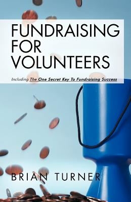 Fundraising for Volunteers: Including the One Secret Key to Fundraising Success - Turner, Brian