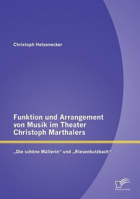 """Funktion Und Arrangement Von Musik Im Theater Christoph Marthalers: Die Schone Mullerin"""" Und Riesenbutzbach"""" - Hetzenecker, Christoph"""