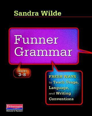 Funner Grammar: Fresh Ways to Teach Usage, Language, and Writing Conventions, Grades 3-8 - Wilde, Sandra