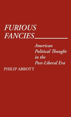 Furious Fancies: American Political Thought in the Post-Liberal Era - Abbott, Philip, and Unknown