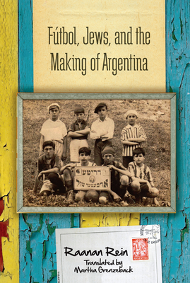 Futbol, Jews, and the Making of Argentina - Rein, Raanan