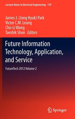 Future Information Technology, Application, and Service: Futuretech 2012 Volume 2 - Park, James J (Editor), and Leung, Victor C M (Editor), and Wang, Cho-Li (Editor)
