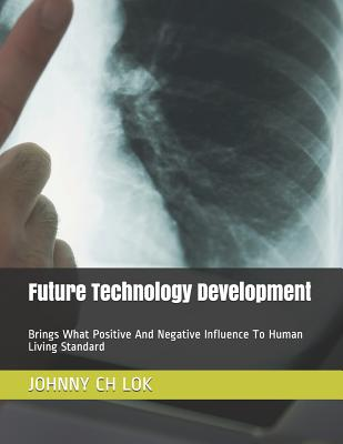 Future Technology Development: Brings What Positive and Negative Influence to Human Living Standard - Lok, Johnny Ch