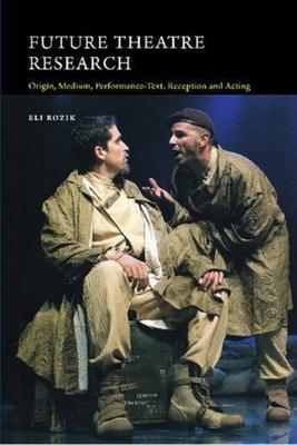 Future Theatre Research: Origin, Medium, Performance-Text, Reception and Acting - Rozik, Eli