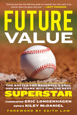 Future Value: The Battle for Baseball's Soul and How Teams Will Find the Next Superstar - Longenhagen, Eric, and McDaniel, Kiley, and Law, Keith (Foreword by)