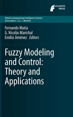 Fuzzy Modeling and Control: Theory and Applications - Matia, Fernando (Editor), and Marichal, G Nicolas (Editor), and Jimenez, Emilio (Editor)
