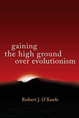 Gaining the High Ground over Evolutionism - O'Keefe, Robert