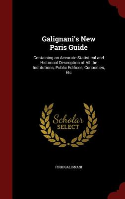 Galignani's New Paris Guide: Containing an Accurate Statistical and Historical Description of All the Institutions, Public Edifices, Curiosities, Etc - Galignani, Firm