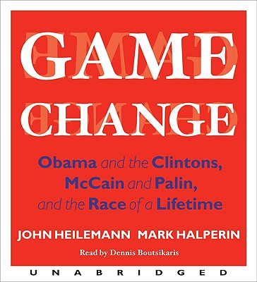 Game Change: Obama and the Clintons, McCain and Palin, and the Race of a Lifetime - Heilemann, John, and Halperin, Mark, and Boutsikaris, Dennis (Read by)