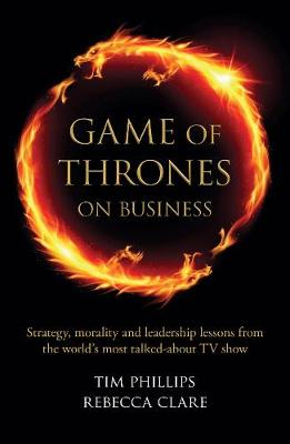 Game of Thrones on Business: Strategy, morality and leadership lessons from the world's most talked about TV show - Clare, Rebecca, and Phillips, Tim