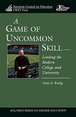 Game of Uncommon Skill: Leading the Modern College and University - Budig, Gene A