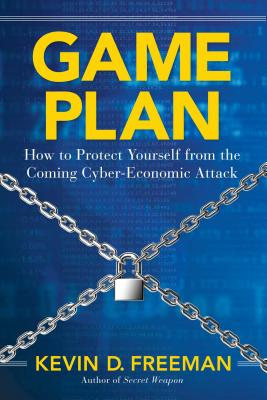 Game Plan: How to Protect Yourself from the Coming Cyber-Economic Attack - Freeman, Kevin D
